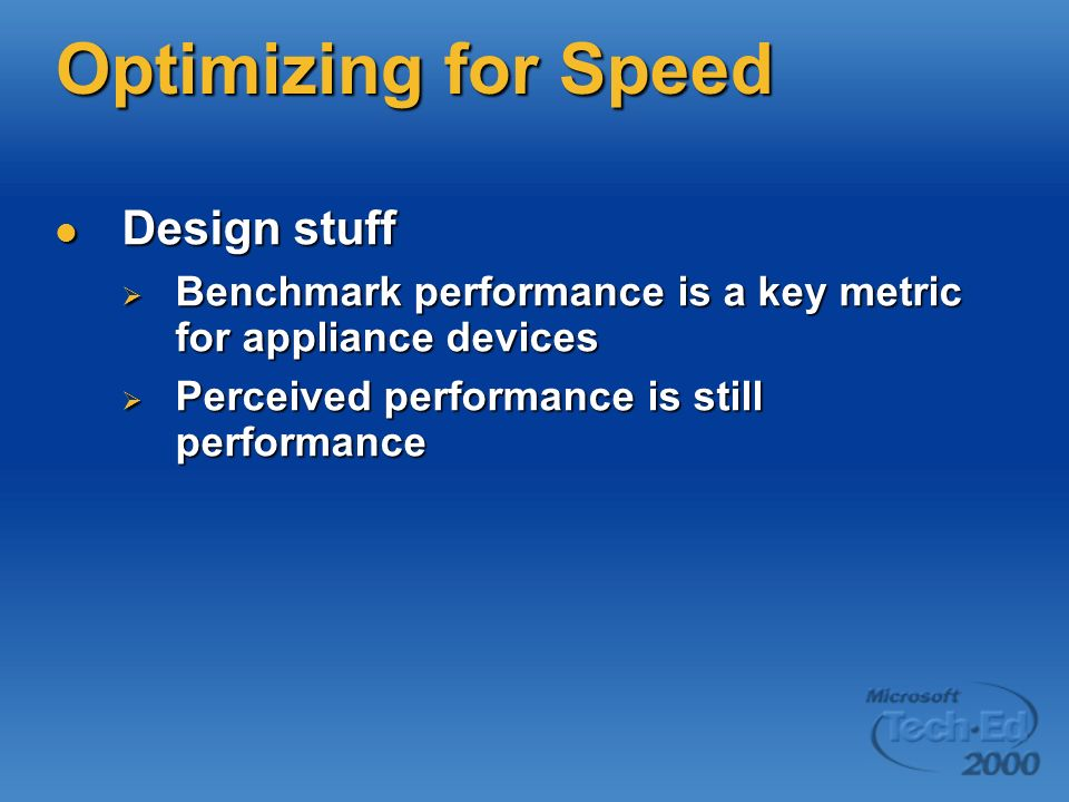 Optimizing for Speed Design stuff Design stuff Benchmark performance is a key metric for appliance devices Benchmark performance is a key metric for appliance devices Perceived performance is still performance Perceived performance is still performance
