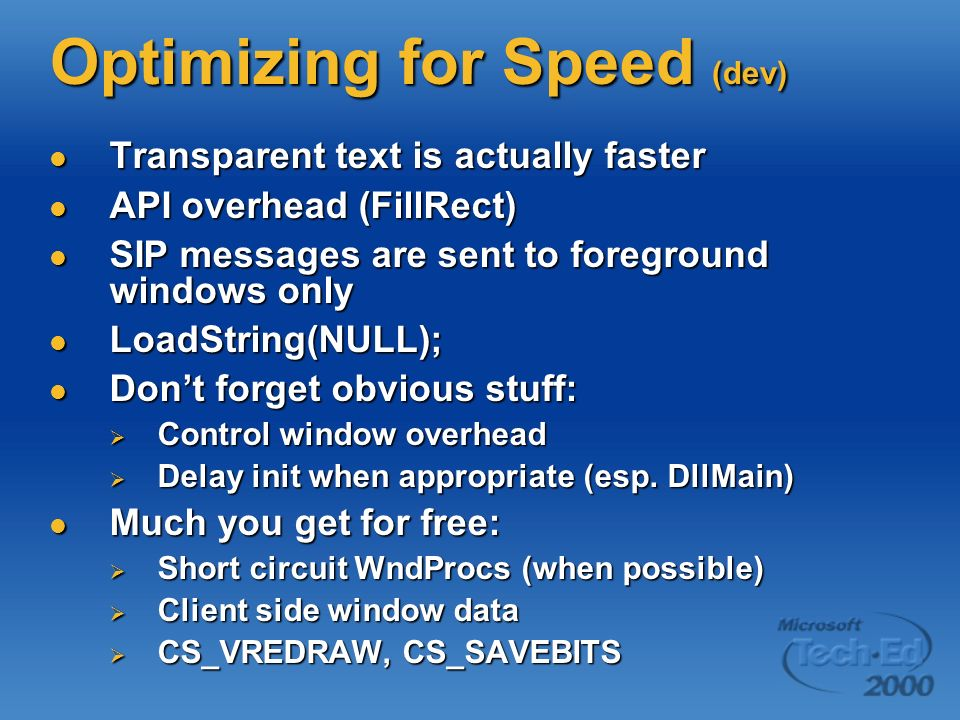 Optimizing for Speed (dev) Transparent text is actually faster Transparent text is actually faster API overhead (FillRect) API overhead (FillRect) SIP messages are sent to foreground windows only SIP messages are sent to foreground windows only LoadString(NULL); LoadString(NULL); Dont forget obvious stuff: Dont forget obvious stuff: Control window overhead Control window overhead Delay init when appropriate (esp.
