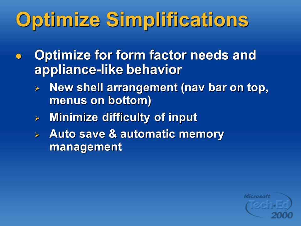 Optimize Simplifications Optimize for form factor needs and appliance-like behavior Optimize for form factor needs and appliance-like behavior New shell arrangement (nav bar on top, menus on bottom) New shell arrangement (nav bar on top, menus on bottom) Minimize difficulty of input Minimize difficulty of input Auto save & automatic memory management Auto save & automatic memory management