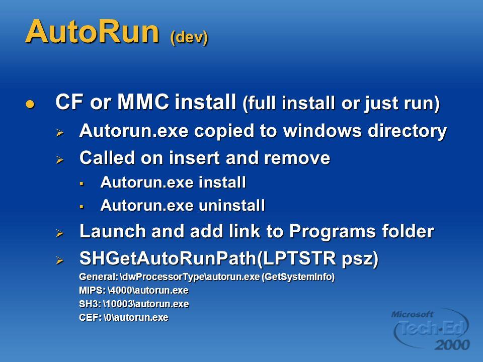 AutoRun (dev) CF or MMC install (full install or just run) CF or MMC install (full install or just run) Autorun.exe copied to windows directory Autorun.exe copied to windows directory Called on insert and remove Called on insert and remove Autorun.exe install Autorun.exe install Autorun.exe uninstall Autorun.exe uninstall Launch and add link to Programs folder Launch and add link to Programs folder SHGetAutoRunPath(LPTSTR psz) SHGetAutoRunPath(LPTSTR psz) General: \dwProcessorType\autorun.exe (GetSystemInfo) MIPS: \4000\autorun.exe SH3: \10003\autorun.exe CEF: \0\autorun.exe