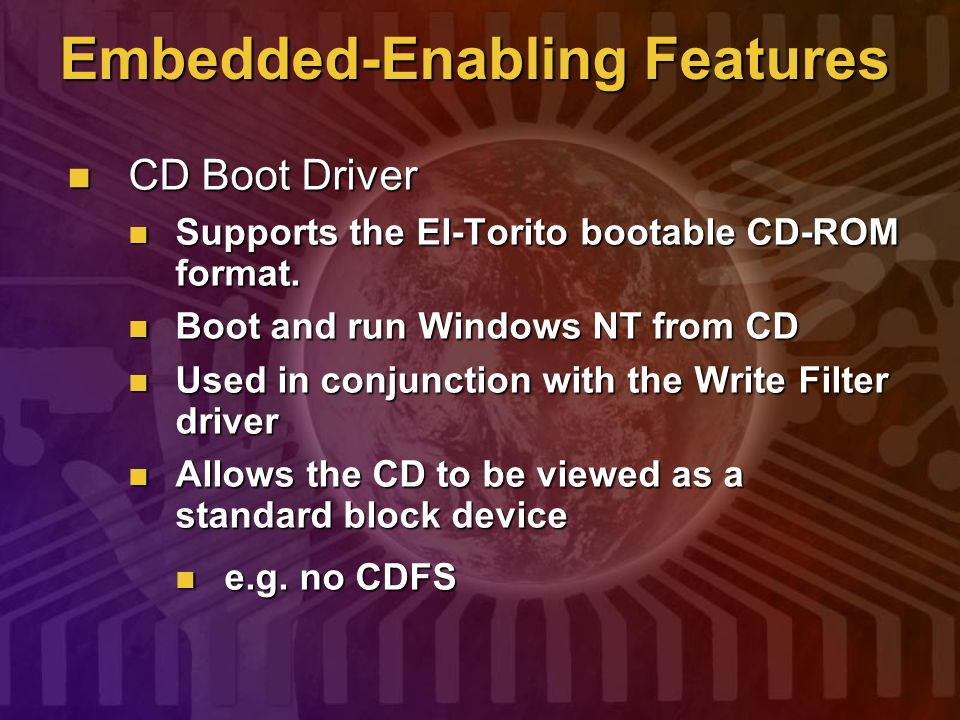 Embedded-Enabling Features CD Boot Driver CD Boot Driver Supports the El-Torito bootable CD-ROM format. Supports the El-Torito bootable CD-ROM format.
