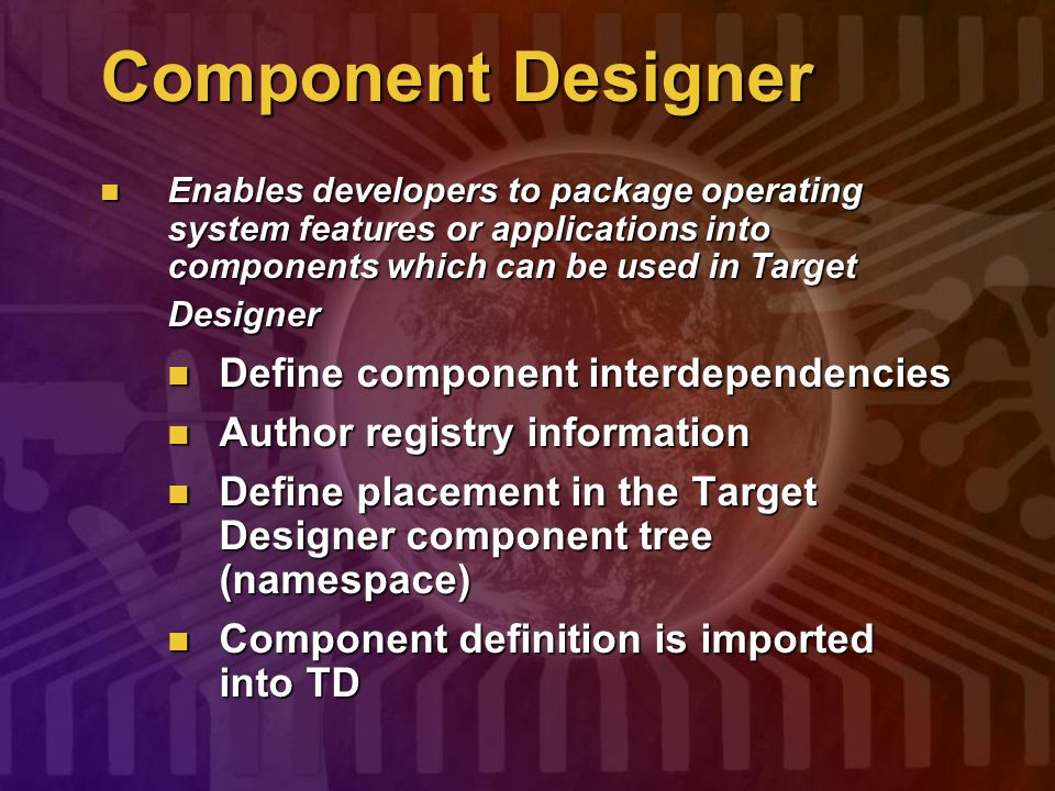 Component Designer Enables developers to package operating system features or applications into components which can be used in Target Designer Enable