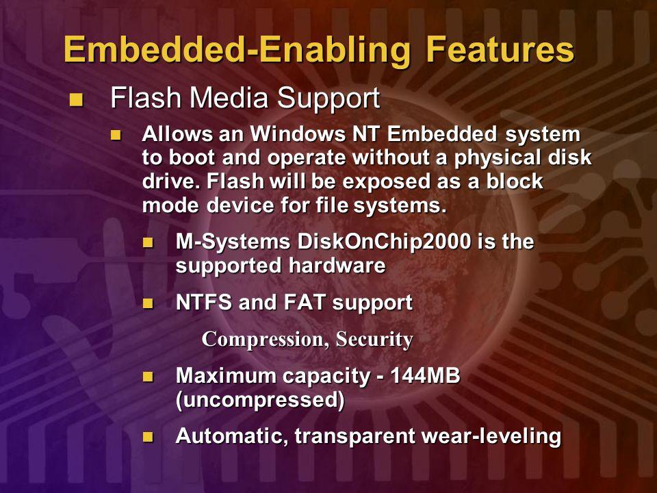 Embedded-Enabling Features Flash Media Support Flash Media Support Allows an Windows NT Embedded system to boot and operate without a physical disk dr