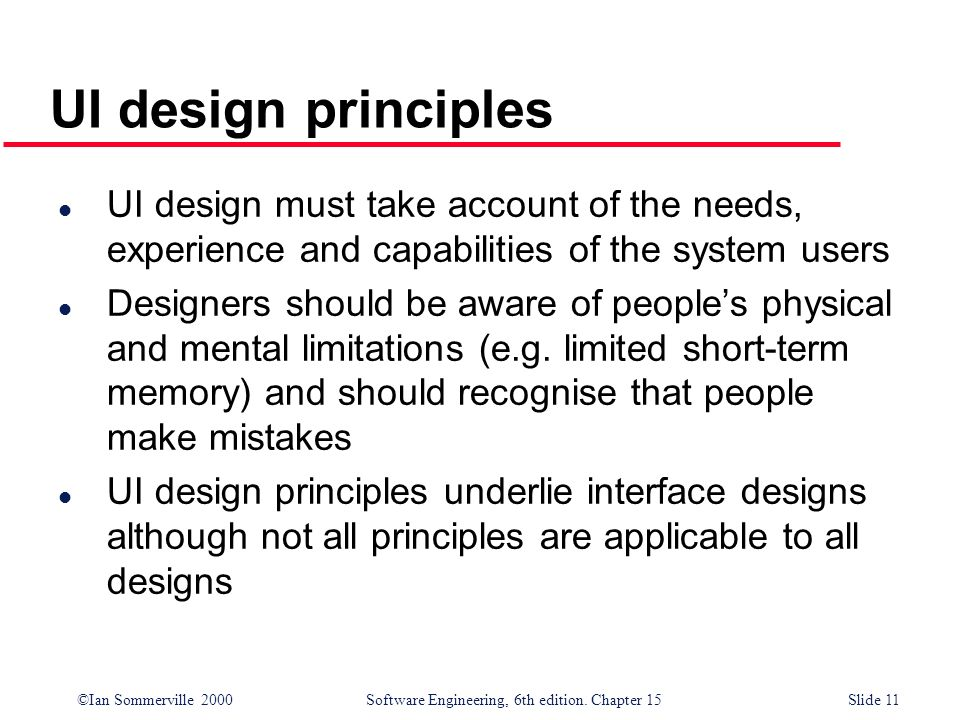 ©Ian Sommerville 2000 Software Engineering, 6th edition. Chapter 15Slide 11 UI design principles l UI design must take account of the needs, experienc