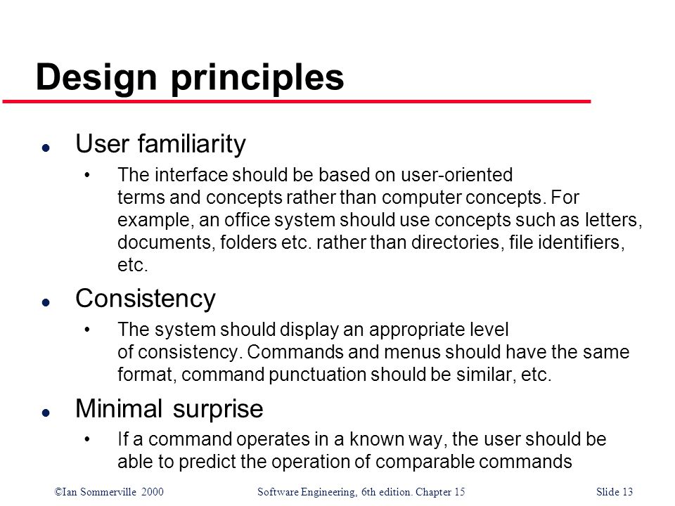 ©Ian Sommerville 2000 Software Engineering, 6th edition. Chapter 15Slide 13 Design principles l User familiarity The interface should be based on user