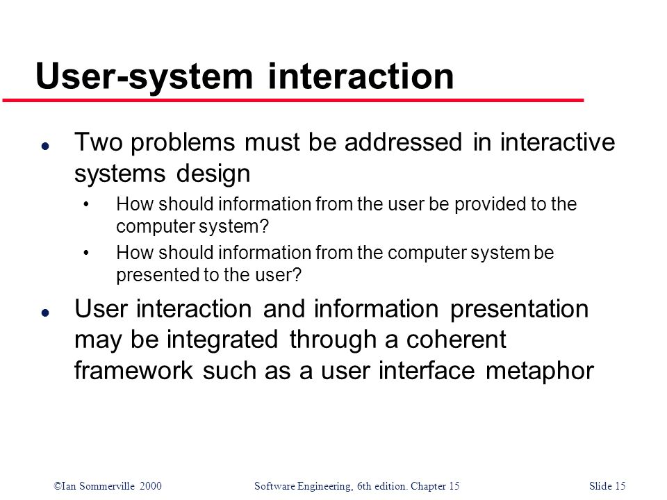 ©Ian Sommerville 2000 Software Engineering, 6th edition. Chapter 15Slide 15 User-system interaction l Two problems must be addressed in interactive sy