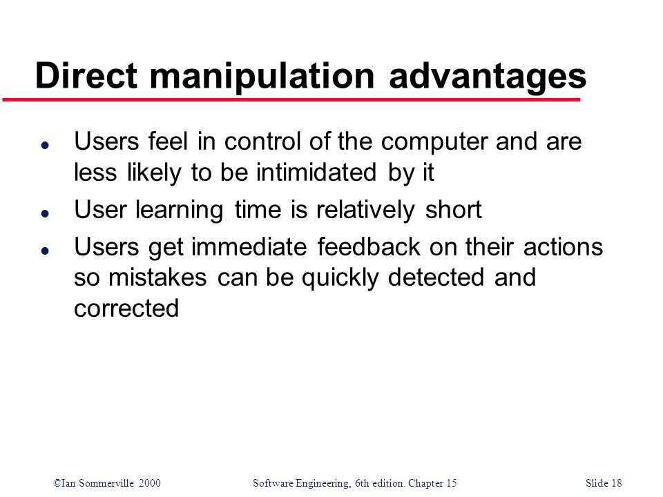 ©Ian Sommerville 2000 Software Engineering, 6th edition. Chapter 15Slide 18 Direct manipulation advantages l Users feel in control of the computer and