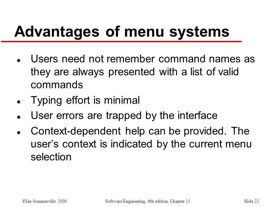 ©Ian Sommerville 2000 Software Engineering, 6th edition. Chapter 15Slide 22 Advantages of menu systems l Users need not remember command names as they