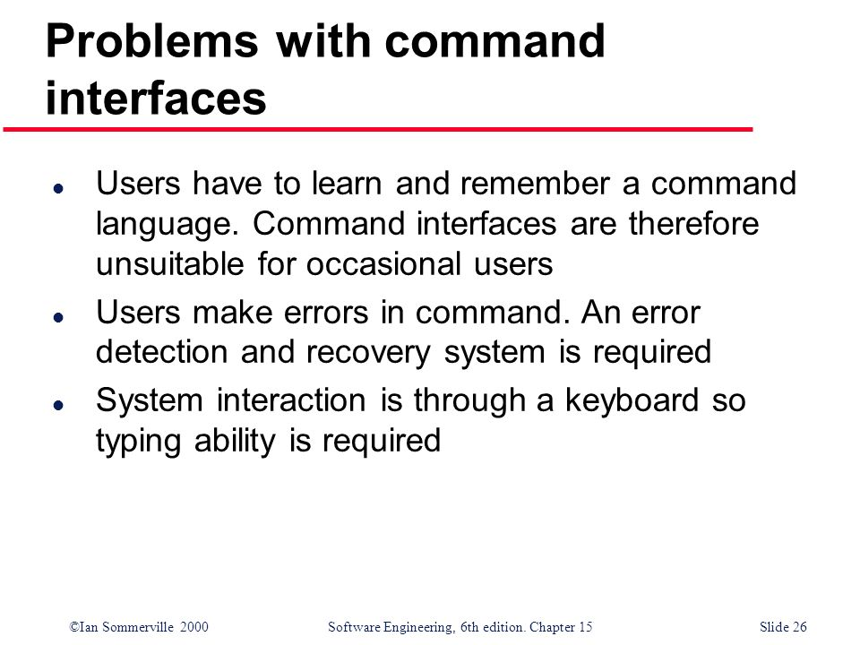 ©Ian Sommerville 2000 Software Engineering, 6th edition. Chapter 15Slide 26 Problems with command interfaces l Users have to learn and remember a comm