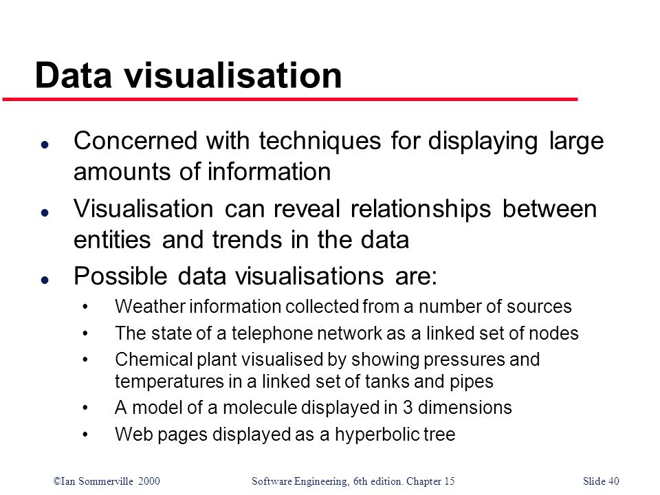 ©Ian Sommerville 2000 Software Engineering, 6th edition. Chapter 15Slide 40 Data visualisation l Concerned with techniques for displaying large amount