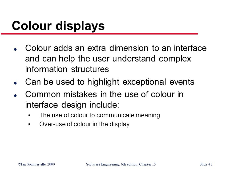 ©Ian Sommerville 2000 Software Engineering, 6th edition. Chapter 15Slide 41 Colour displays l Colour adds an extra dimension to an interface and can h