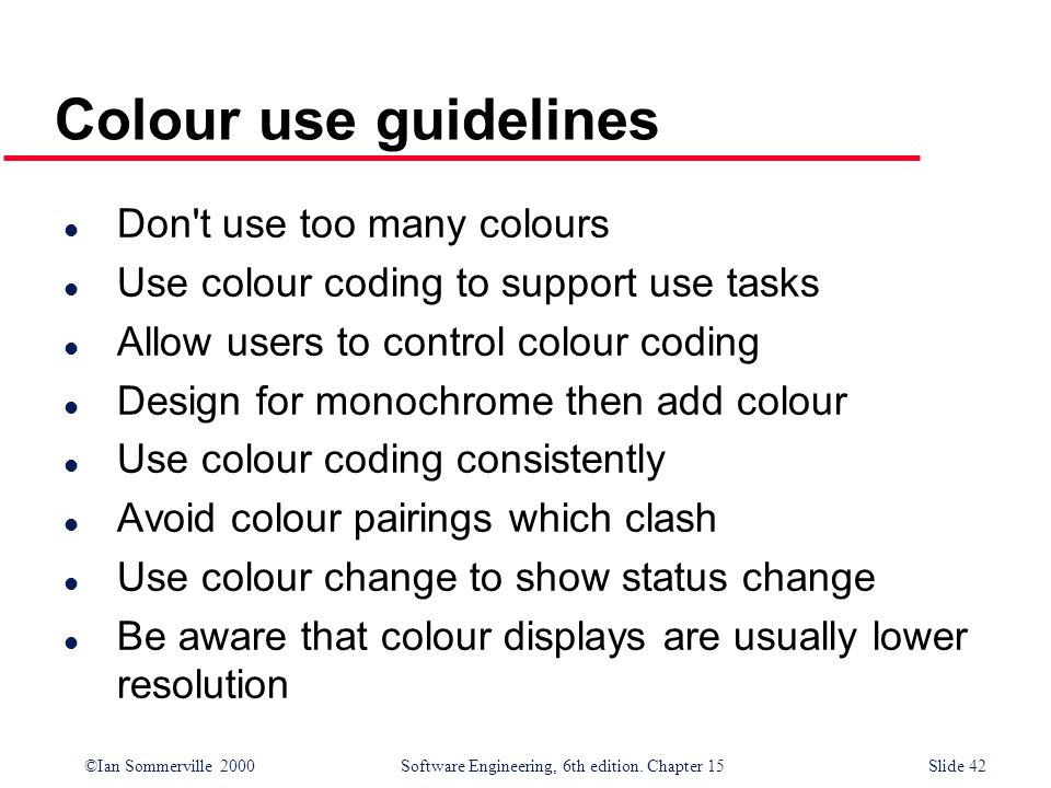 ©Ian Sommerville 2000 Software Engineering, 6th edition. Chapter 15Slide 42 Colour use guidelines l Don't use too many colours l Use colour coding to