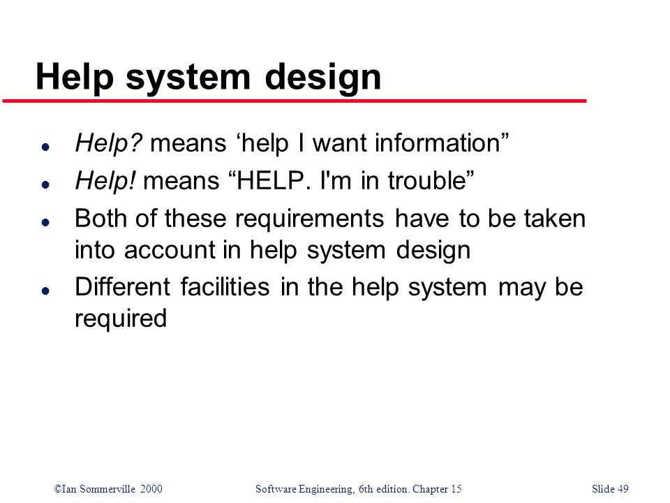 ©Ian Sommerville 2000 Software Engineering, 6th edition. Chapter 15Slide 49 Help system design l Help? means help I want information l Help! means HEL