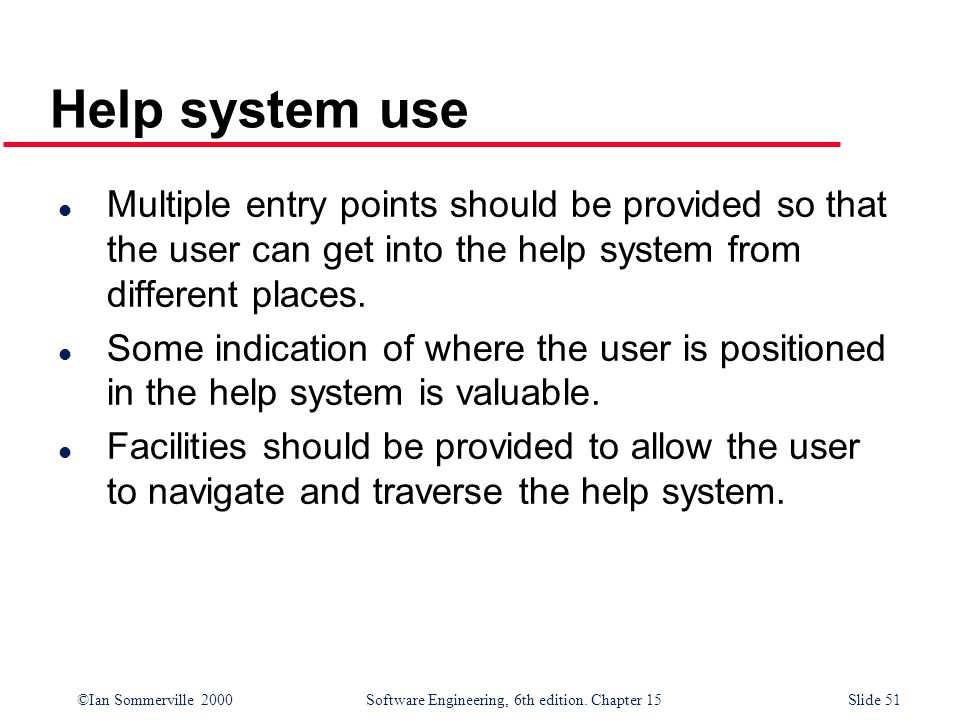 ©Ian Sommerville 2000 Software Engineering, 6th edition. Chapter 15Slide 51 Help system use l Multiple entry points should be provided so that the use