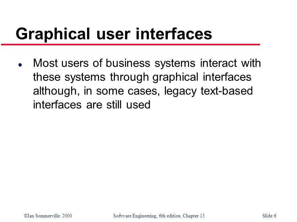 ©Ian Sommerville 2000 Software Engineering, 6th edition. Chapter 15Slide 6 Graphical user interfaces l Most users of business systems interact with th