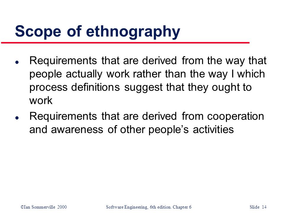 ©Ian Sommerville 2000 Software Engineering, 6th edition. Chapter 6 Slide 14 Scope of ethnography l Requirements that are derived from the way that peo
