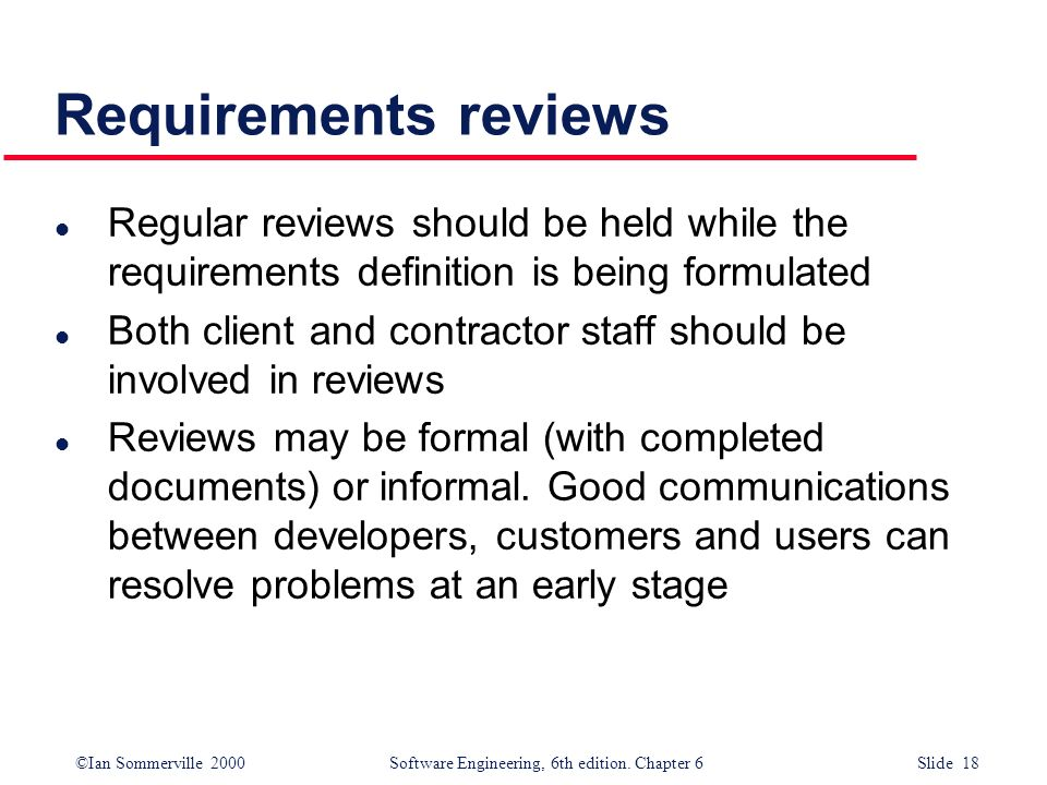 ©Ian Sommerville 2000 Software Engineering, 6th edition. Chapter 6 Slide 18 Requirements reviews l Regular reviews should be held while the requiremen