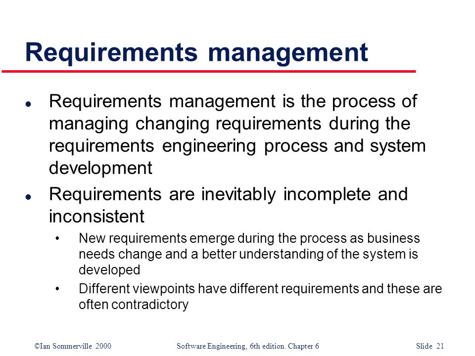©Ian Sommerville 2000 Software Engineering, 6th edition. Chapter 6 Slide 21 Requirements management l Requirements management is the process of managi