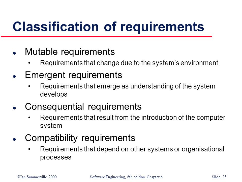 ©Ian Sommerville 2000 Software Engineering, 6th edition. Chapter 6 Slide 25 Classification of requirements l Mutable requirements Requirements that ch