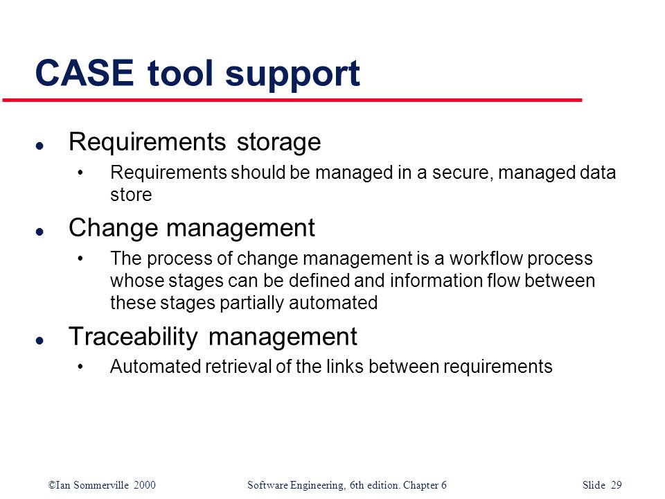 ©Ian Sommerville 2000 Software Engineering, 6th edition. Chapter 6 Slide 29 CASE tool support l Requirements storage Requirements should be managed in