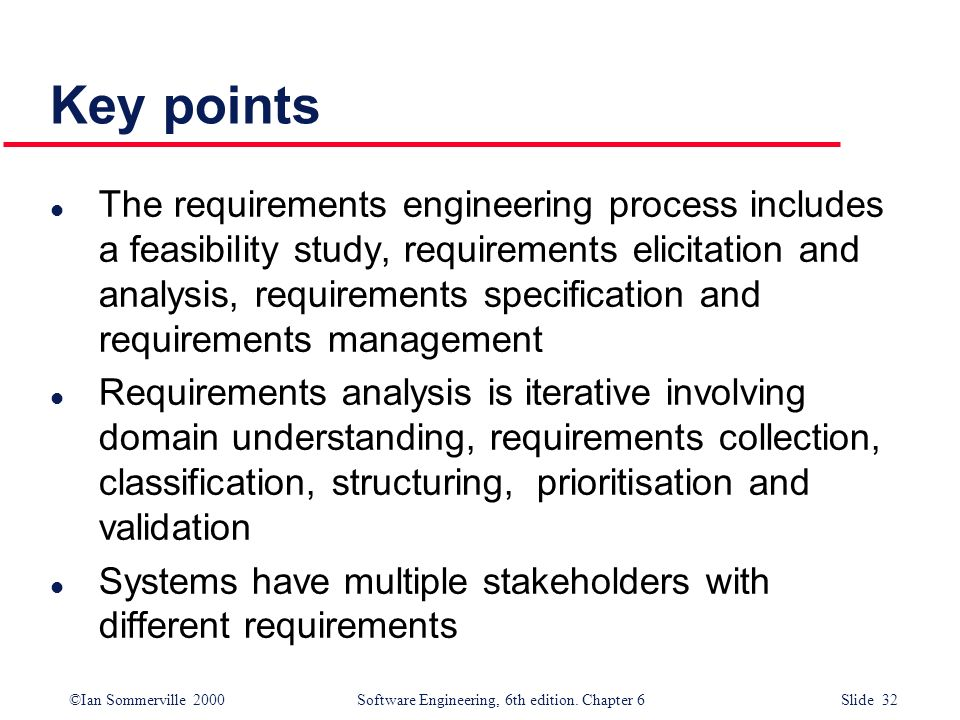 ©Ian Sommerville 2000 Software Engineering, 6th edition. Chapter 6 Slide 32 Key points l The requirements engineering process includes a feasibility s