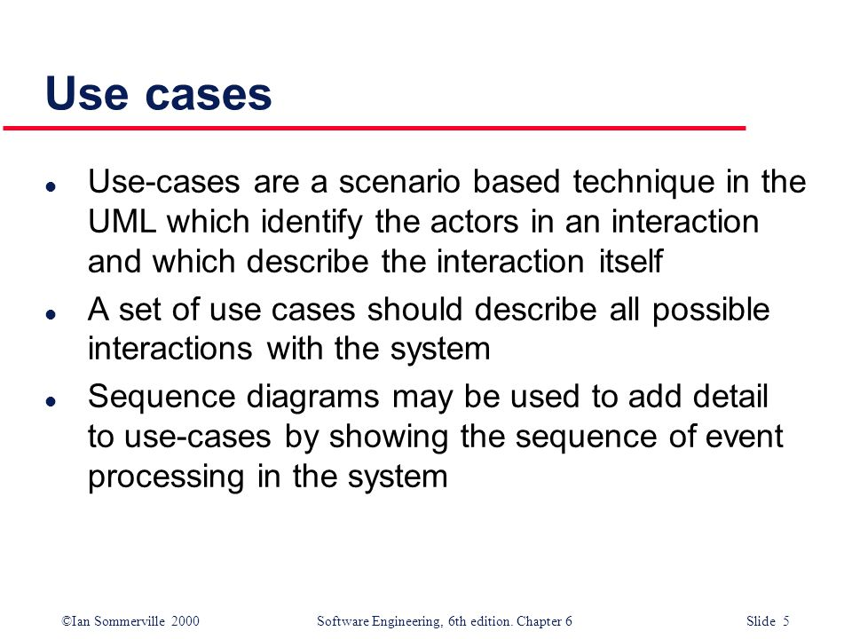 ©Ian Sommerville 2000 Software Engineering, 6th edition. Chapter 6 Slide 5 Use cases l Use-cases are a scenario based technique in the UML which ident