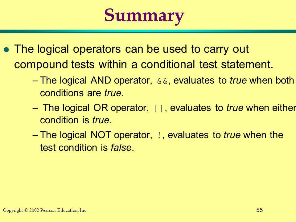 55 Copyright © 2002 Pearson Education, Inc. Summary l The logical operators can be used to carry out compound tests within a conditional test statemen