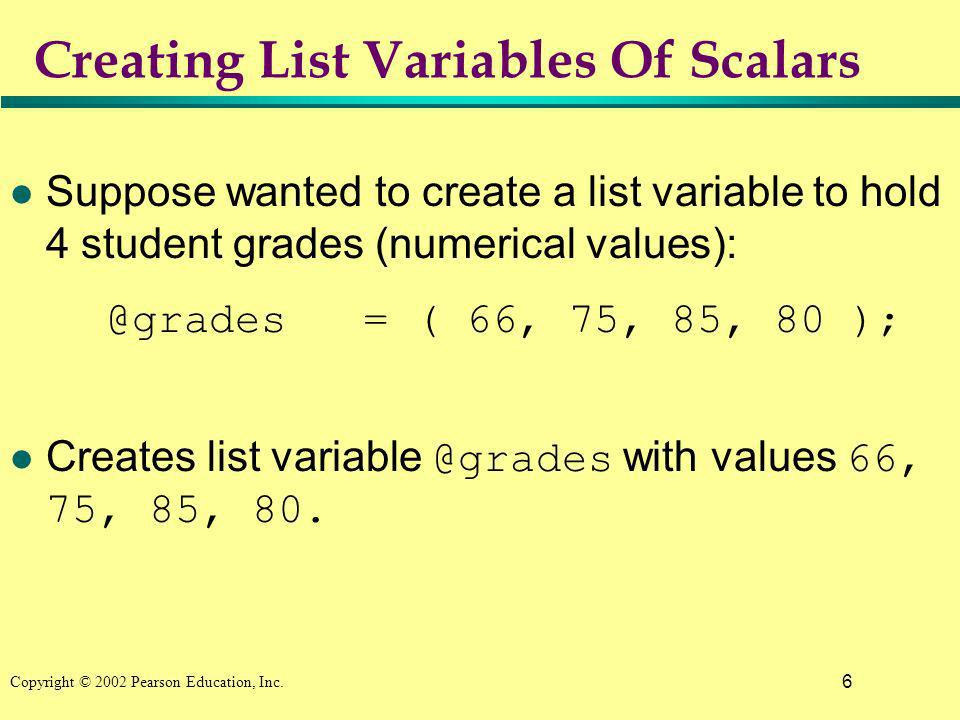 6 Copyright © 2002 Pearson Education, Inc. Creating List Variables Of Scalars l Suppose wanted to create a list variable to hold 4 student grades (num