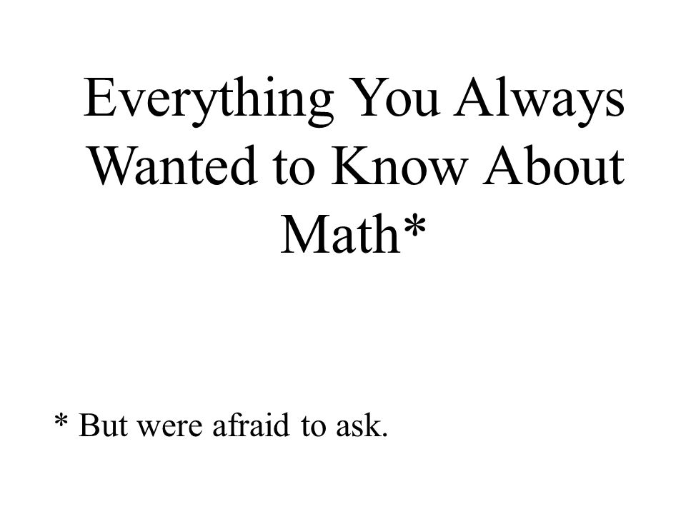 Everything You Always Wanted to Know About Math* * But were afraid to ask.