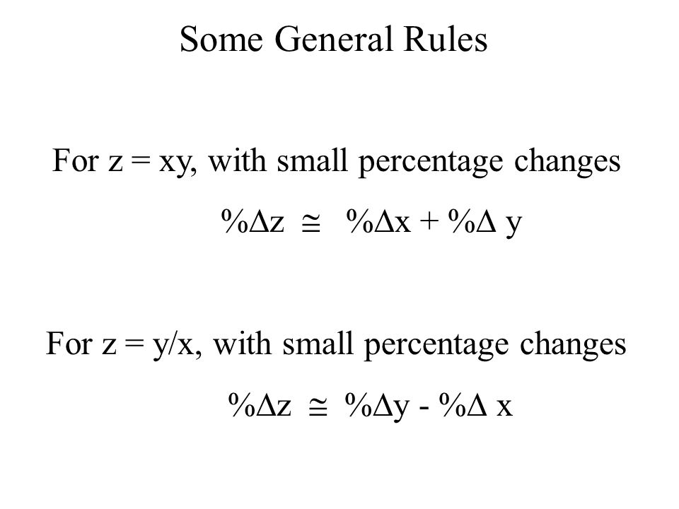 Some General Rules For z = xy, with small percentage changes % z % x + % y For z = y/x, with small percentage changes % z % y - % x