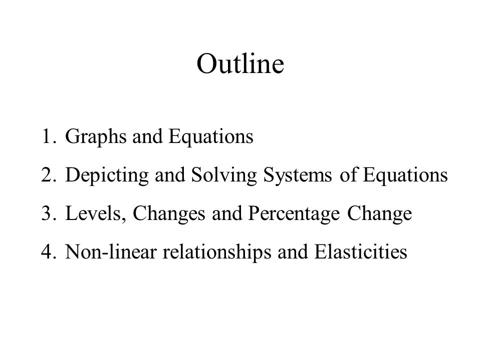 Outline 1.Graphs and Equations 2.Depicting and Solving Systems of Equations 3.Levels, Changes and Percentage Change 4.Non-linear relationships and Elasticities