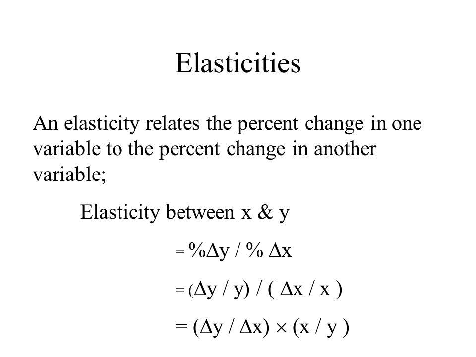 Elasticities An elasticity relates the percent change in one variable to the percent change in another variable; Elasticity between x & y = % y / % x = ( y / y) / ( x / x ) = ( y / x) (x / y )