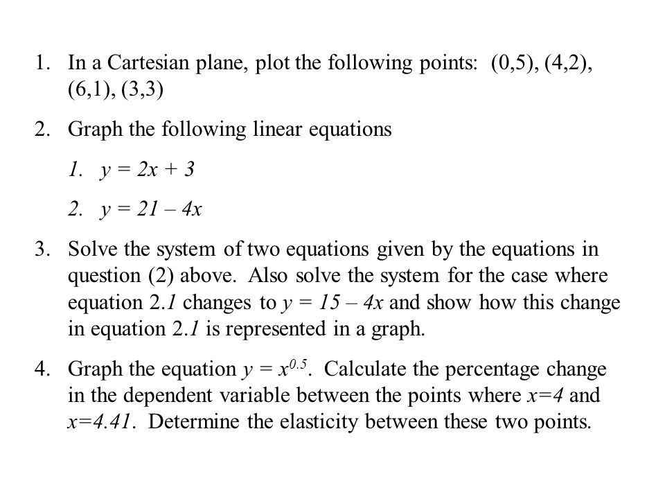 1.In a Cartesian plane, plot the following points: (0,5), (4,2), (6,1), (3,3) 2.Graph the following linear equations 1.y = 2x + 3 2.y = 21 – 4x 3.Solve the system of two equations given by the equations in question (2) above.
