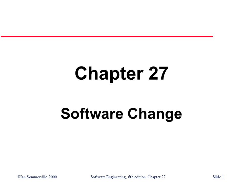 ©Ian Sommerville 2000 Software Engineering, 6th edition. Chapter 27Slide 1 Chapter 27 Software Change