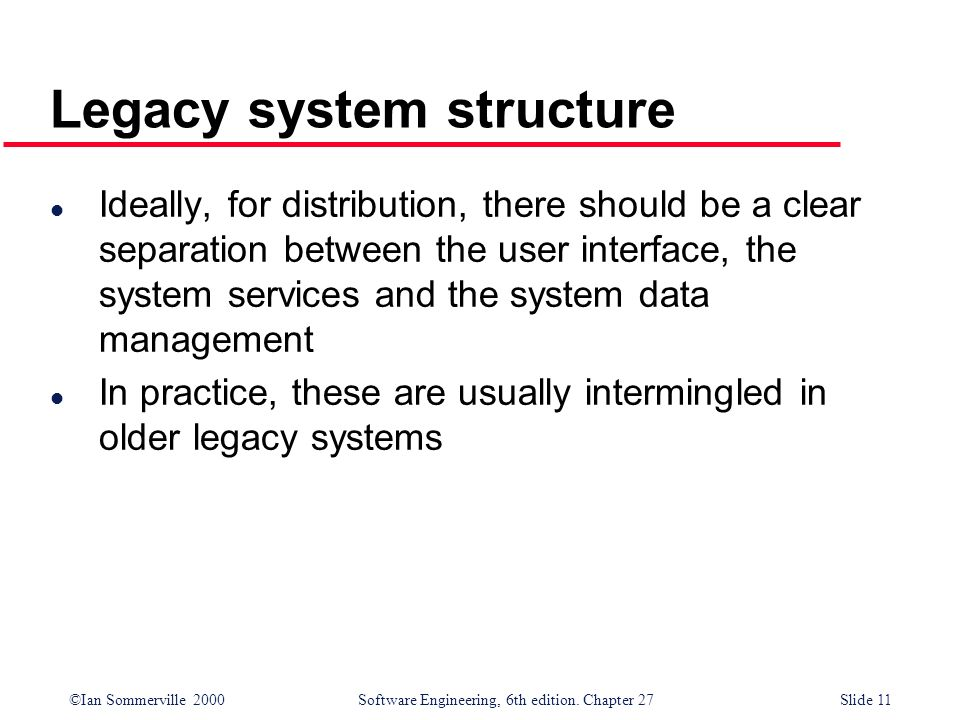 ©Ian Sommerville 2000 Software Engineering, 6th edition. Chapter 27Slide 11 Legacy system structure l Ideally, for distribution, there should be a cle