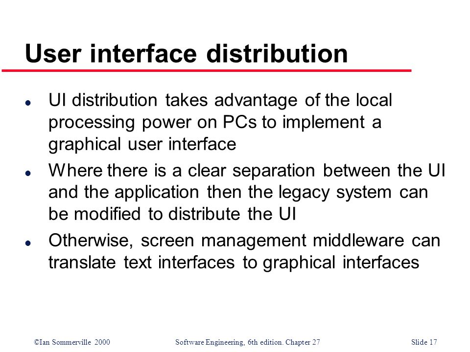 ©Ian Sommerville 2000 Software Engineering, 6th edition. Chapter 27Slide 17 User interface distribution l UI distribution takes advantage of the local