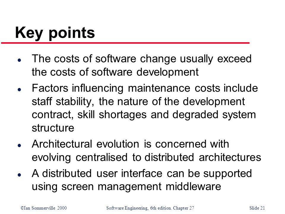 ©Ian Sommerville 2000 Software Engineering, 6th edition. Chapter 27Slide 21 Key points l The costs of software change usually exceed the costs of soft