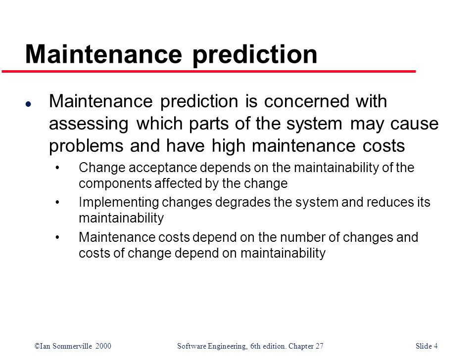 ©Ian Sommerville 2000 Software Engineering, 6th edition. Chapter 27Slide 4 Maintenance prediction l Maintenance prediction is concerned with assessing
