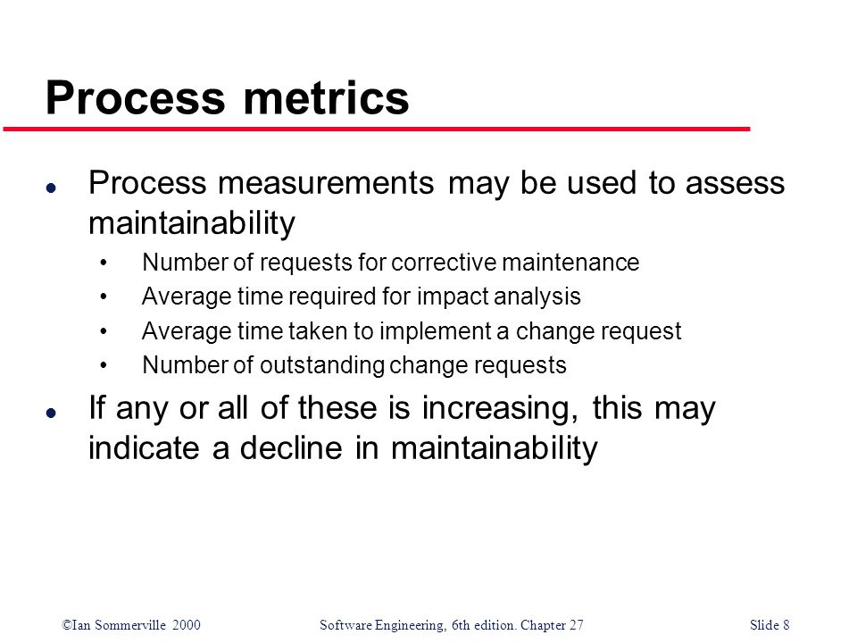 ©Ian Sommerville 2000 Software Engineering, 6th edition. Chapter 27Slide 8 Process metrics l Process measurements may be used to assess maintainabilit