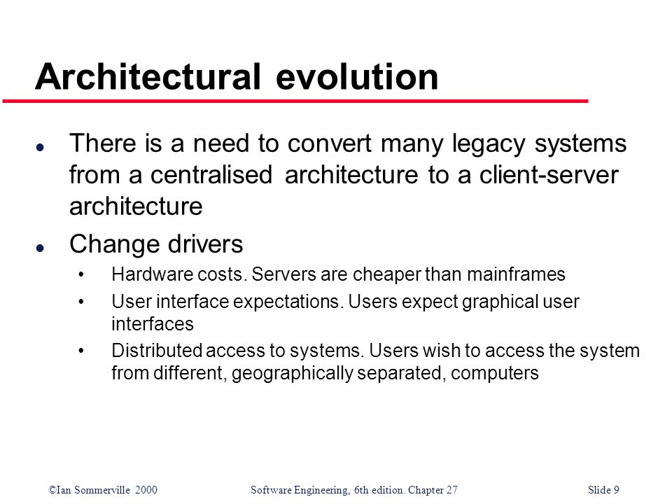 ©Ian Sommerville 2000 Software Engineering, 6th edition. Chapter 27Slide 9 Architectural evolution l There is a need to convert many legacy systems fr