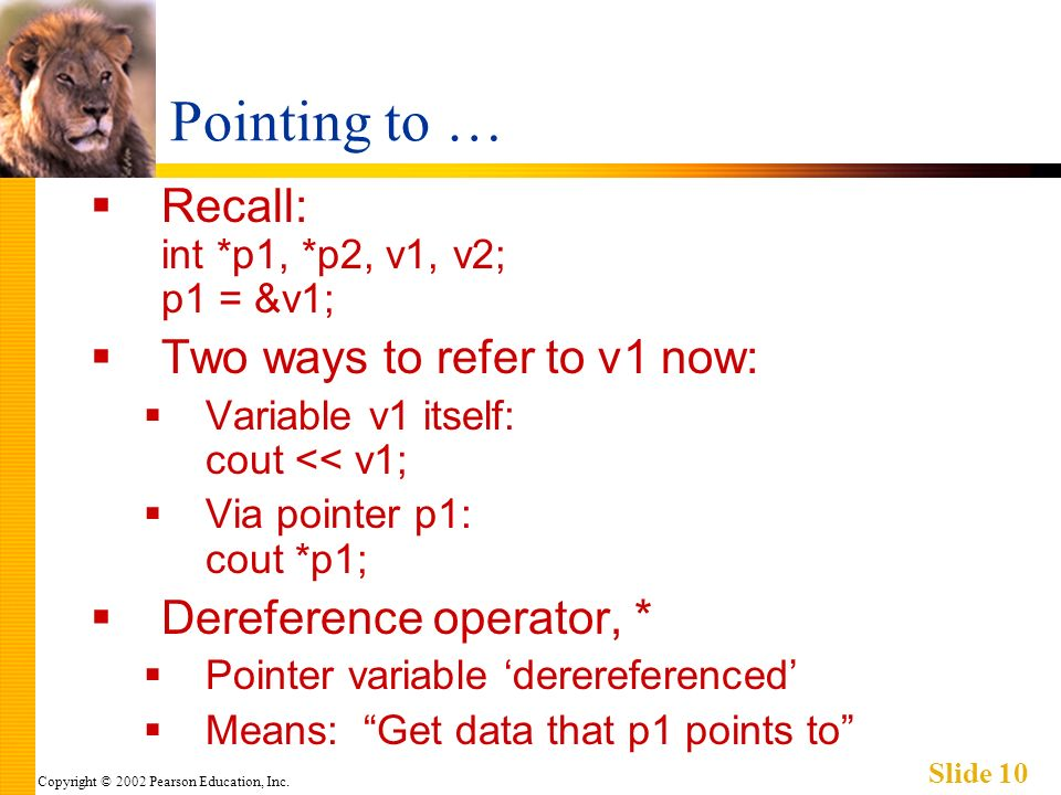 Copyright © 2002 Pearson Education, Inc. Slide 10 Pointing to … Recall: int *p1, *p2, v1, v2; p1 = &v1; Two ways to refer to v1 now: Variable v1 itsel