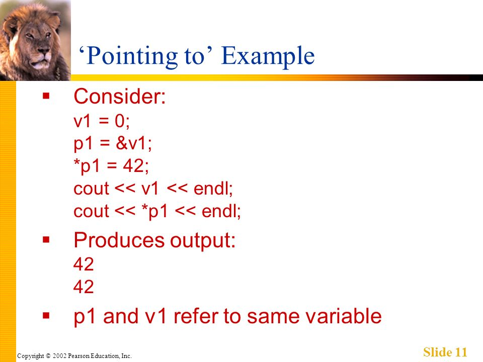 Copyright © 2002 Pearson Education, Inc. Slide 11 Pointing to Example Consider: v1 = 0; p1 = &v1; *p1 = 42; cout << v1 << endl; cout << *p1 << endl; P