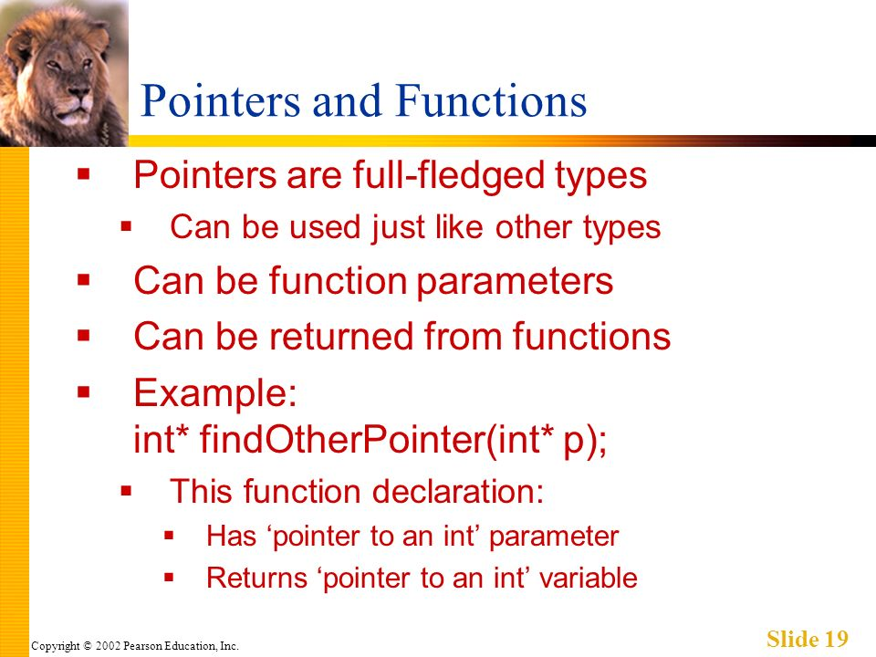 Copyright © 2002 Pearson Education, Inc. Slide 19 Pointers and Functions Pointers are full-fledged types Can be used just like other types Can be func