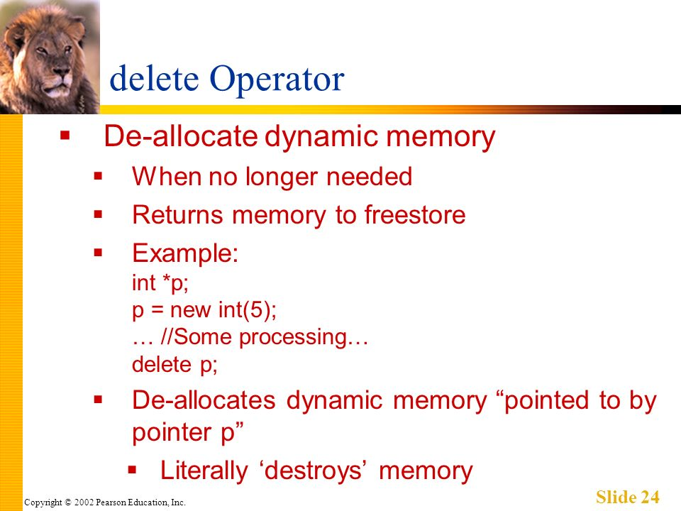 Copyright © 2002 Pearson Education, Inc. Slide 24 delete Operator De-allocate dynamic memory When no longer needed Returns memory to freestore Example