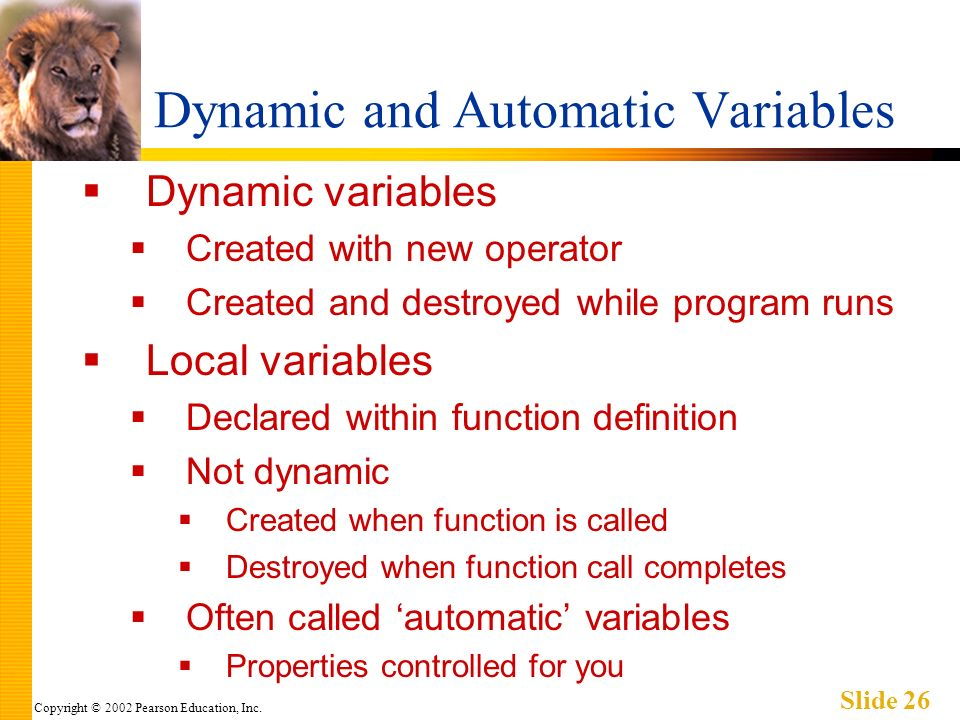 Copyright © 2002 Pearson Education, Inc. Slide 26 Dynamic and Automatic Variables Dynamic variables Created with new operator Created and destroyed wh