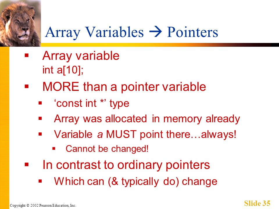 Copyright © 2002 Pearson Education, Inc. Slide 35 Array Variables Pointers Array variable int a[10]; MORE than a pointer variable const int * type Arr