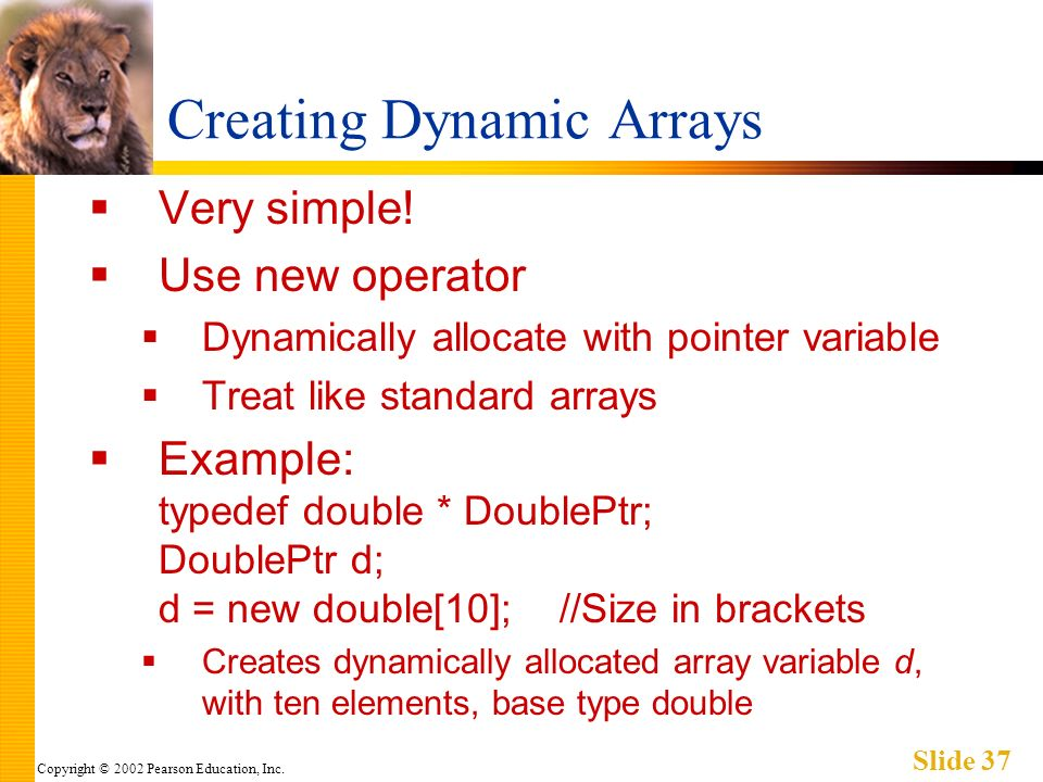 Copyright © 2002 Pearson Education, Inc.Slide 37 Creating Dynamic Arrays Very simple.