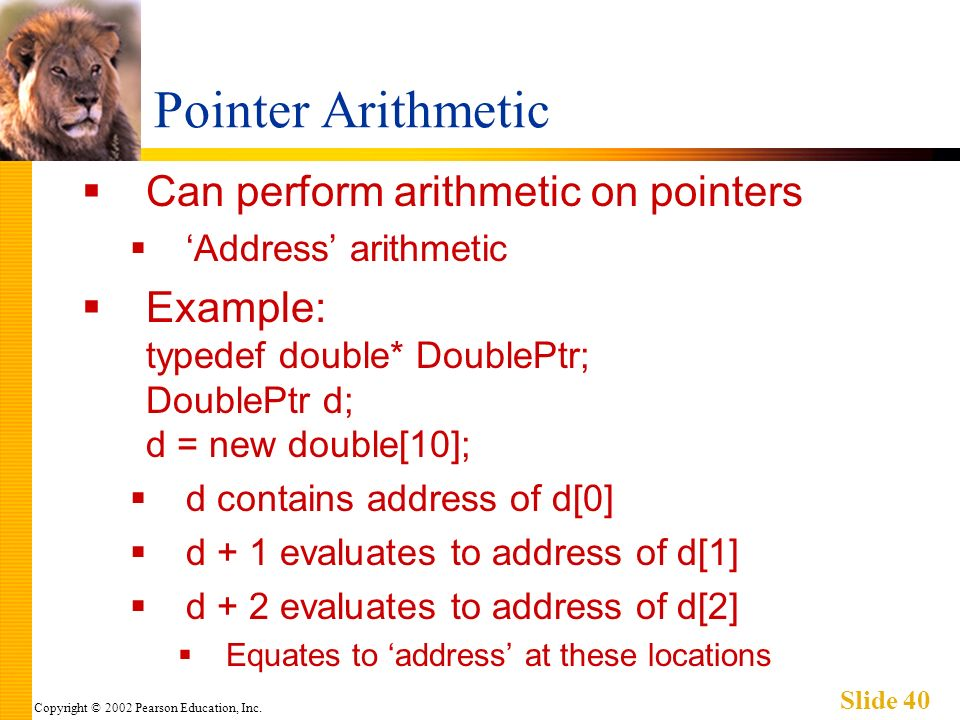 Copyright © 2002 Pearson Education, Inc. Slide 40 Pointer Arithmetic Can perform arithmetic on pointers Address arithmetic Example: typedef double* Do
