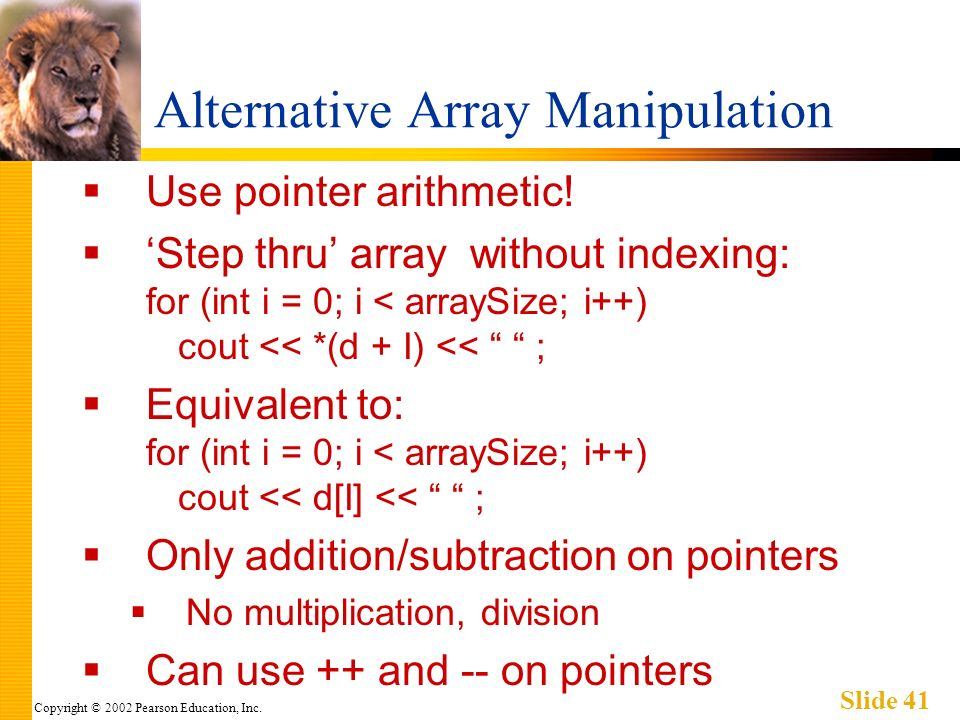 Copyright © 2002 Pearson Education, Inc. Slide 41 Alternative Array Manipulation Use pointer arithmetic! Step thru array without indexing: for (int i