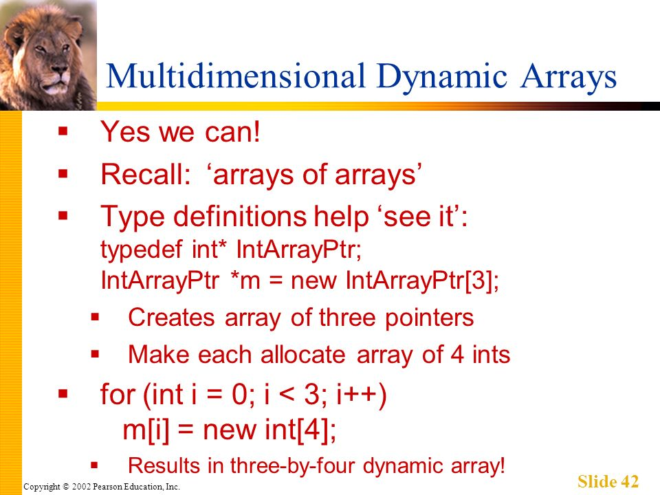Copyright © 2002 Pearson Education, Inc. Slide 42 Multidimensional Dynamic Arrays Yes we can.